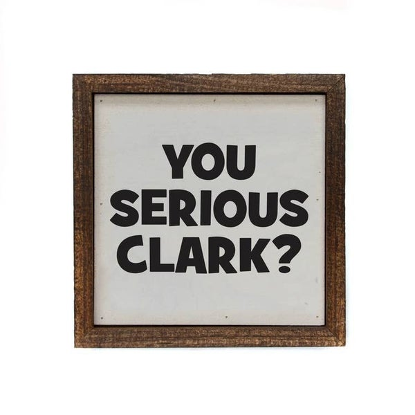 You Serious Clark - 6 x 6 Sign