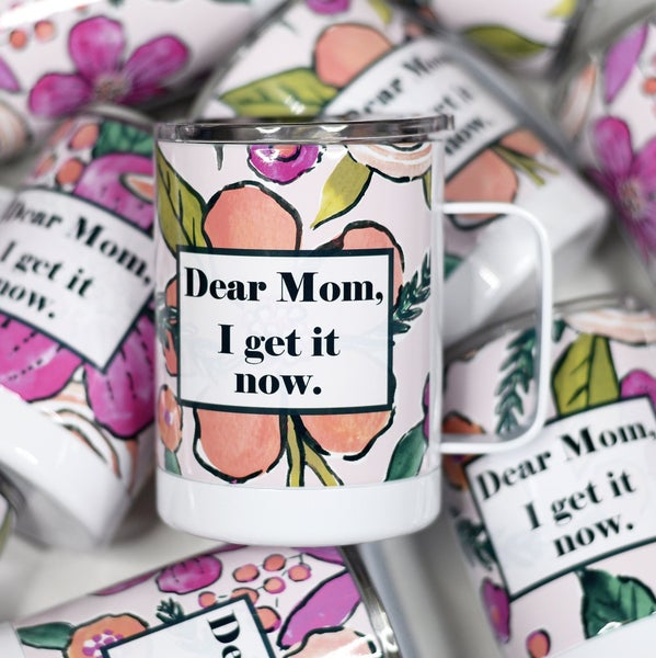 Dear Mom, I get it now. Stainless Mug *Pre-Order*