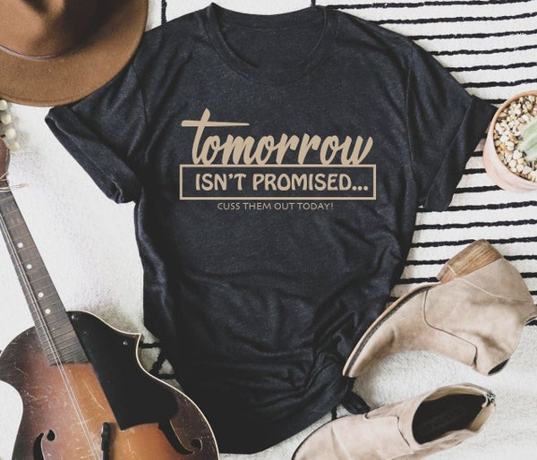 Tomorrow Isn't Promised. Cuss Them Out Today Graphic Tee