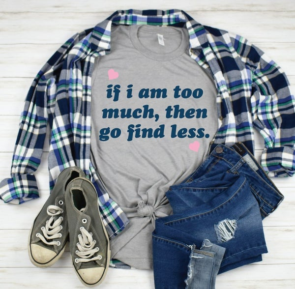 If I Am Too Much, Go Find Less Graphic Tee
