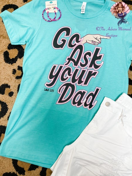 Turquoise Go Ask Your Dad Tee