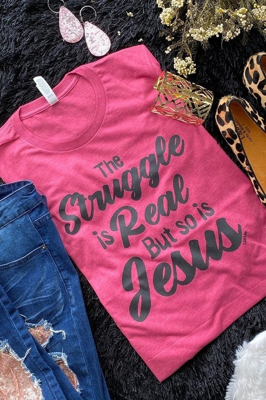 Graphic Tee ~ The Struggle Is Real but So Is Jesus