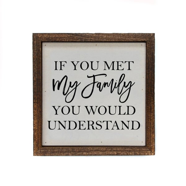 6x6 If You Met My Family You Would Understand Small Sign