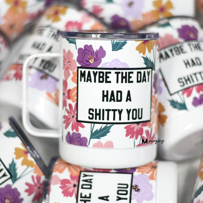 MAYBE THE DAY HAD A SH*TTY YOU TRAVEL MUG