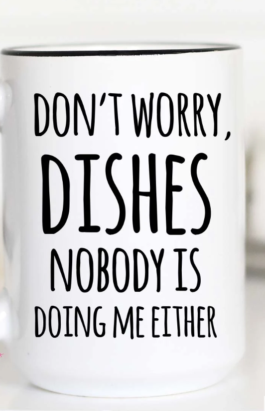 Don't Worry Dishes...Coffee Mugs