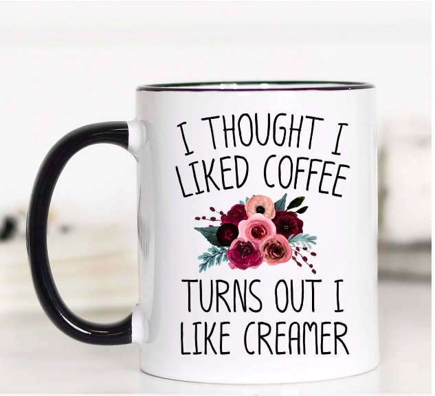 I Thought I Liked Coffee, Turns Out I Like Creamer 11oz Mug