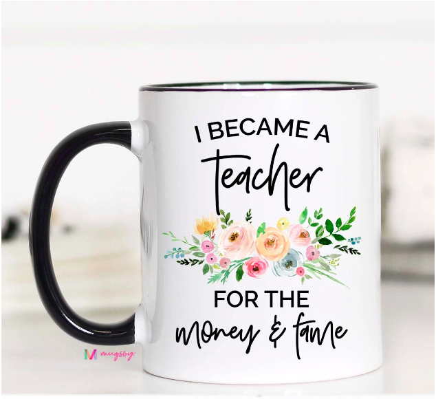 I Became a Teacher for the Money and the Fame 11oz Mug