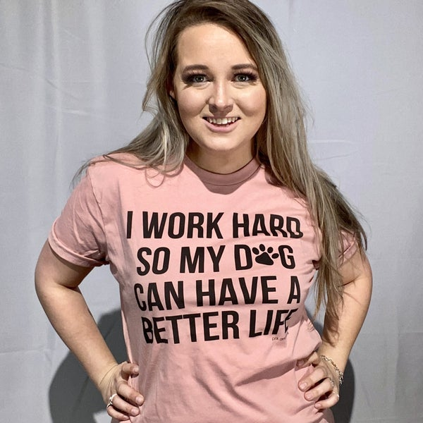 I Work Hard.. So My Dog Can Have a Better Life Graphic T-Shirt