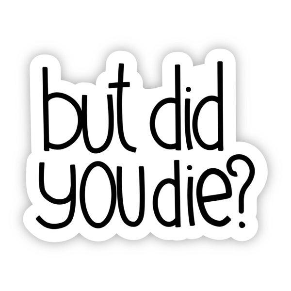 But Did You Die? Sarcasm Sticker