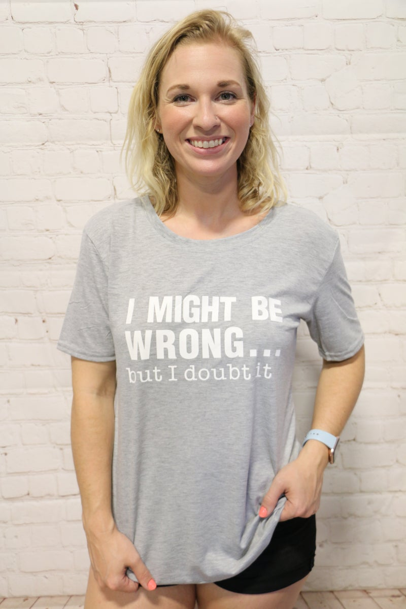 I Might Be Wrong, But I Doubt It  Gray Graphic Tee - Sizes 4- 18