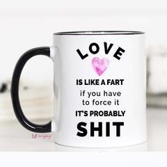 Love is Like a Fart If you Have to Force it It's probably Shit Coffee 15oz Mug
