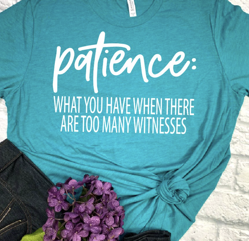 Patience... What You Have When There are too Many Witnesses Graphic Tee