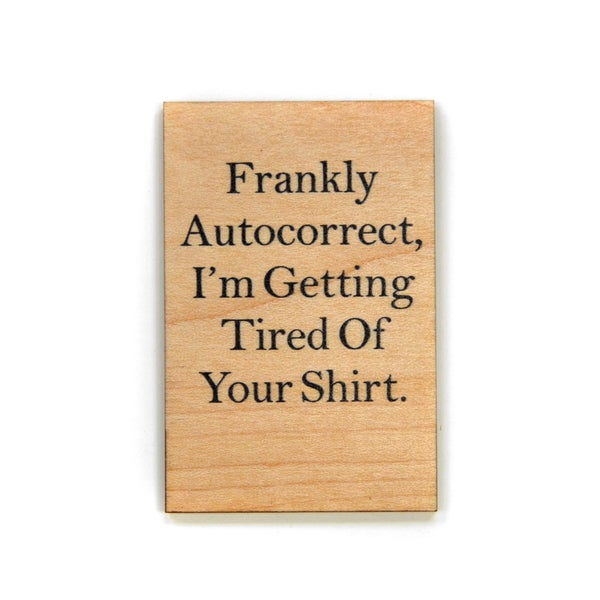 Frankly Autocorrect, I'm Getting Tired Of Your Shirt Wood Magnet