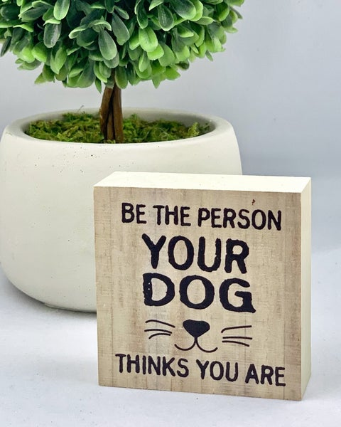 Be The Person Your Dog Thinks You Are Mini Wood Sign