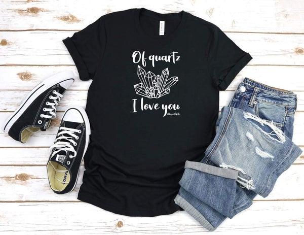 """Of """"Quartz"""" I love you T Shirt"""
