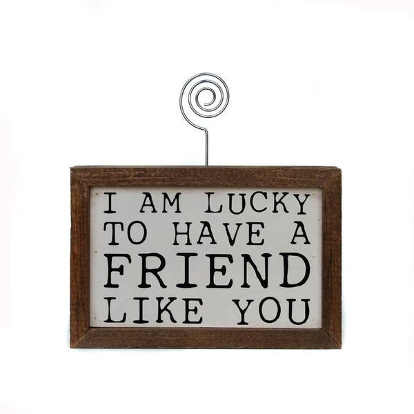 I'm Lucky to Have a Friend Like You- Table Top Picture Frame