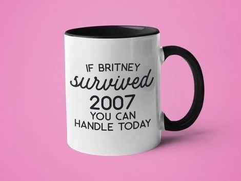 If Britney Survived 2007, You Can Handle Today - 11oz Mug