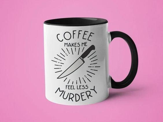 Coffee Makes Me Feel Less Murdery - 11oz Mug