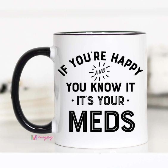 If You're Happy and you know it, It's your Meds - 11oz - Mugsby