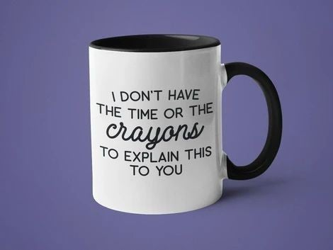 I Don't Have The Time Or Crayons To Explain This To You - 11oz Mug