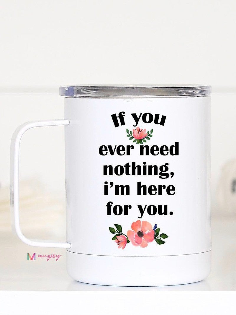 "TRAVEL CUP - ""IF YOU EVER NEED NOTHING I'M HERE FOR YOU"""