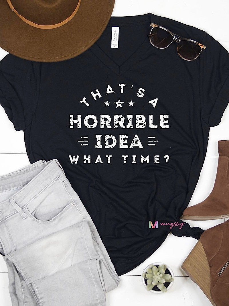 """THAT'S A HORRIBLE IDEA WHAT TIME?"" GRAPHIC TEE"